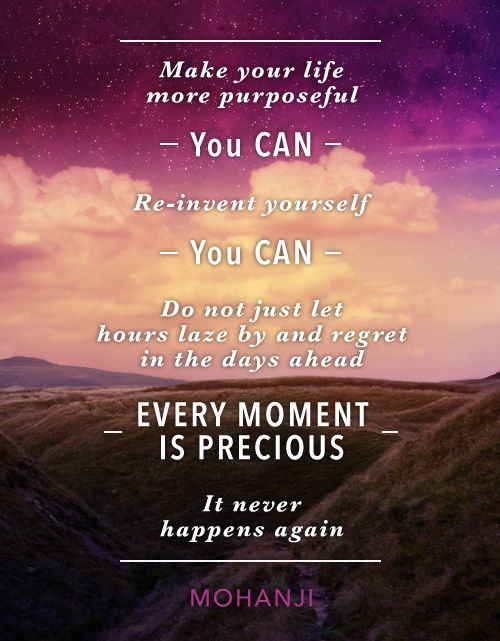 """""""Make your life more purposeful. You can. Re-invent yourself. You can. Do not just let hours laze by and regret in the days ahead. Every moment is precious. It never happens again."""" - Mohanji"""