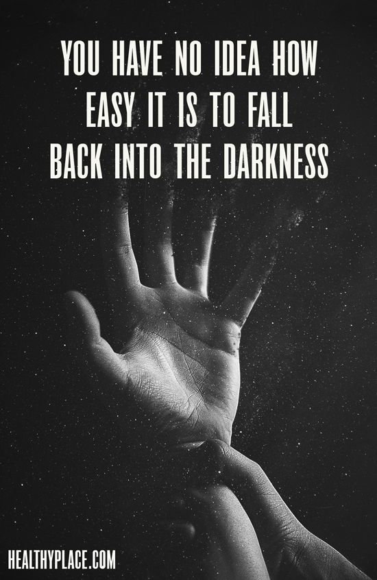 Quote on addictions: You have no idea how easy it is to fall back into the darkness. www.HealthyPlace.com