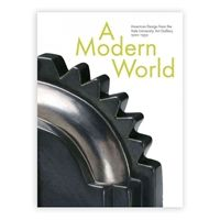 A Modern World: American Design from the Yale University Gallery, 1920-1950 by John Stuart Gordon