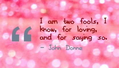 I am two fools, I know, for loving, and for saying so. - John Donne