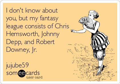 I don't know about you, but my fantasy league consists of Chris Hemsworth, Johnny Depp, and Robert Downey, Jr. jujube59