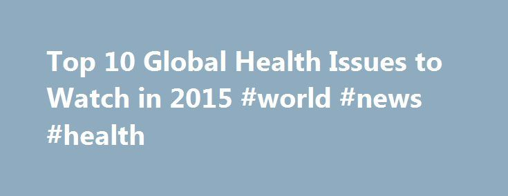 Top 10 Global Health Issues to Watch in 2015 #world #news #health http://health.remmont.com/top-10-global-health-issues-to-watch-in-2015-world-news-health/  Top 10 Global Health Issues to Watch in 2015 Margarite Nathe Senior Editor/Writer, IntraHealth International This post originally appeared in full on Humanosphere. No one could have predicted that Ebola would dominate global health headlines in 2014. We sure didn't. The virus was nowhere to be found on IntraHealth's Top 10 Global Health…