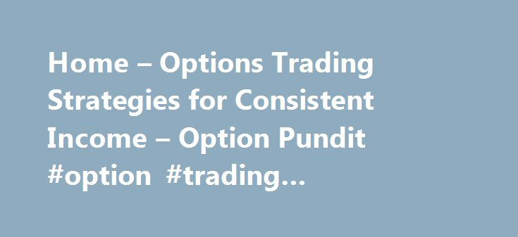 Home – Options Trading Strategies for Consistent Income – Option Pundit #option #trading #commissions http://mauritius.remmont.com/home-options-trading-strategies-for-consistent-income-option-pundit-option-trading-commissions/  # What do you want to boost today? What do you want to boost today? Who is OptionPundit Born-and-raised as a child with nothing more than passion, hope and a dream, I, Manoj Kumar, am proud to have created a socially conscious Options Trading company that has reached…