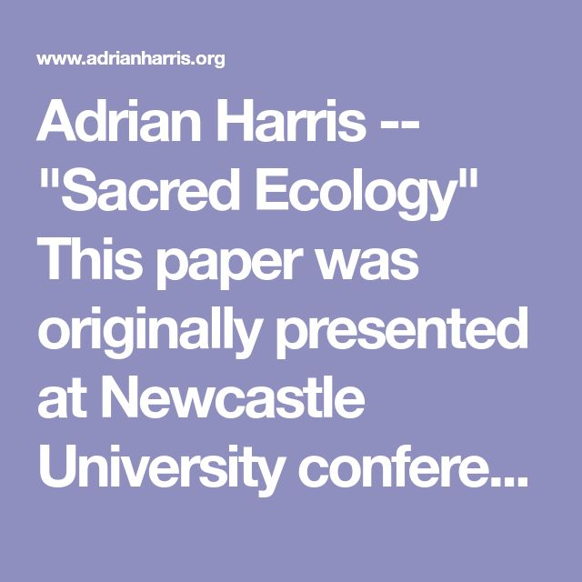 "Adrian Harris -- ""Sacred Ecology""   This paper was originally presented at Newcastle University conference, 'Paganism Today' in September 1994. It is published as part of a collection of papers in 'Paganism Today' (Ed.Harvey and Hardman) publ. HarperCollins."