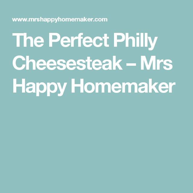 The Perfect Philly Cheesesteak – Mrs Happy Homemaker