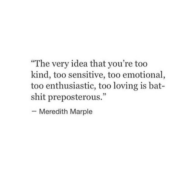 the very idea that you're too kind, too sensitive, too emotional, too enthusiastic, too loving is batshit preposterous.  --Meredith Marple