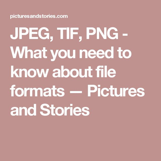 JPEG, TIF, PNG - What you need to know about file formats — Pictures and Stories