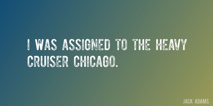 Quote by Jack Adams => I was assigned to the heavy cruiser Chicago.