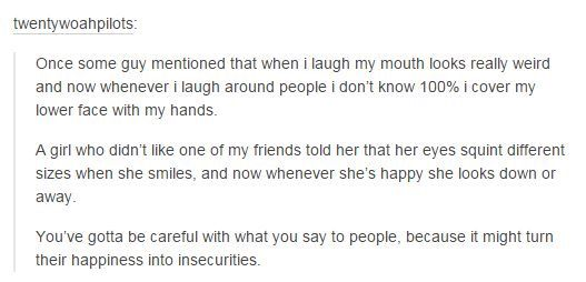Yeah... Someone once told me my face looks weird when I laugh, so now when I laugh I always cover my face with my hands