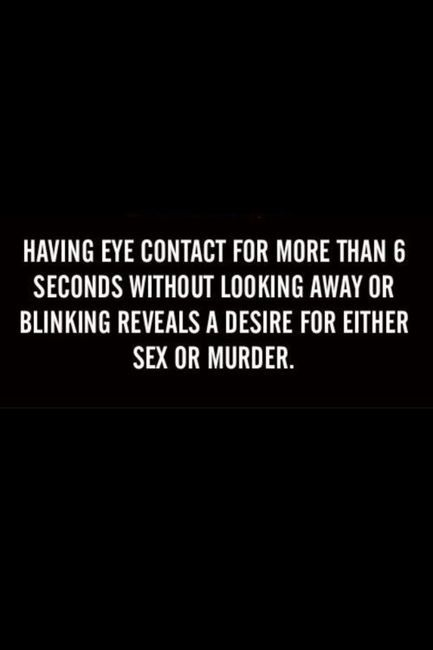 Having eye contact for more than 6 seconds without looking away or blinking reveals a desire for either sex or murder.