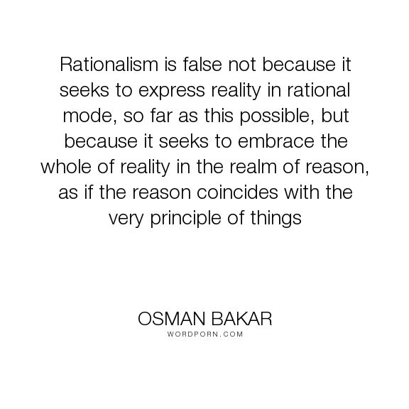 """Osman Bakar - """"Rationalism is false not because it seeks to express reality in rational mode, so..."""". philosophy, islam"""