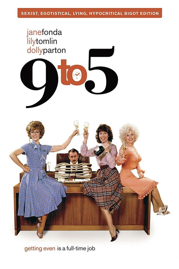 "9 to 5 (1980). What starts as a revenge fantasy ends up an accidental kidnapping for three female secretaries in a large corporation and their sexist bully boss. Lily Tomlin is a determined single mother hitting the glass ceiling, Jane Fonda is an insecure wife forced to go back to work after her husband leaves her, and Dolly Parton's breakout role as the sweet, sharp blond. Favorite line: ""I'm no fool. I've killed the boss; you think they're not gonna fire me for a thing like that?"""