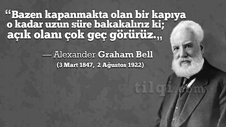 """""""Bazen kapanmakta olan bir kapıya o kadar uzun süre bakakalırız ki; açık olanı çok geç görürüz.""""   — Alexander Graham Bell (3 Mart 1847,  2 Ağustos 1922)"""