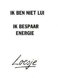 Ik ben niet lui ik bespaar energie. ~Loesje