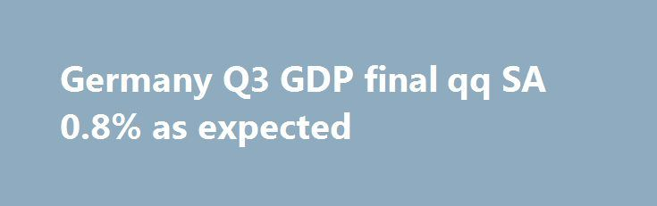 Germany Q3 GDP final qq SA 0.8% as expected https://betiforexcom.livejournal.com/28726227.html  Germany Q3 GDP final readings now out 23 Nov - 0.8% provisional - 2.8% as exp/prov - imports 1.7% vs 1.0% exp/prev up from 0.7% - exports 0.9% vs 0.8% exp vs 2.4% prev up from 1.7%The post Germany Q3 GDP final qq SA 0.8% as expected appeared first on Forex news forex trade. http://forex.wine/germany-q3-gdp-final-qq-sa-0-8-as-expected/