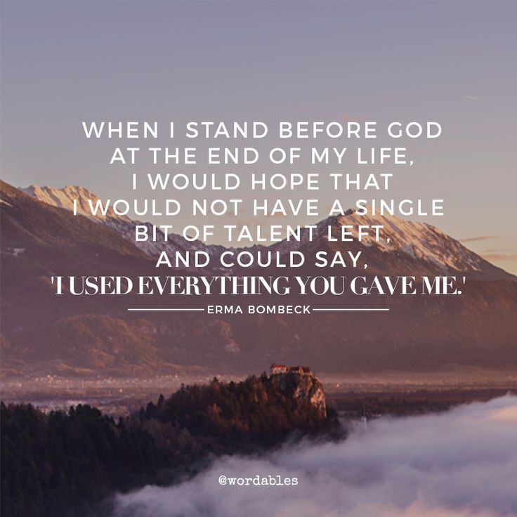 """When I stand before God at the end of my life, I would hope that I would not have a single bit of talent left and could say, """"I used everything you gave me"""".  --Erma Bombeck"""