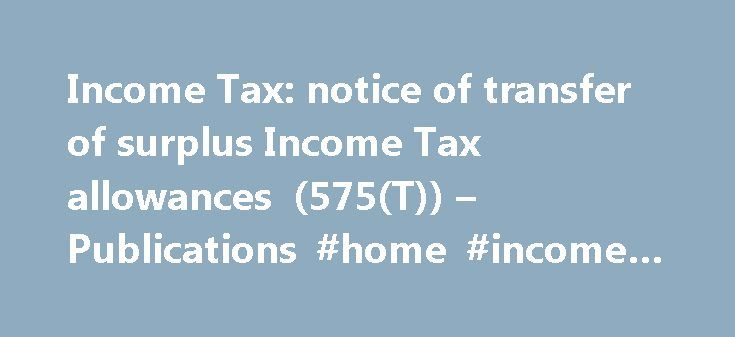 Income Tax: notice of transfer of surplus Income Tax allowances (575(T)) – Publications #home #income #cash #system http://income.remmont.com/income-tax-notice-of-transfer-of-surplus-income-tax-allowances-575t-publications-home-income-cash-system/  #income tax application form # Income Tax: notice of transfer of surplus Income Tax allowances (575(T)) Documents Detail To tell HM Revenue and Customs (HMRC ) that you want to transfer unused Married Couple's Allowance or Blind Person's Allowance…