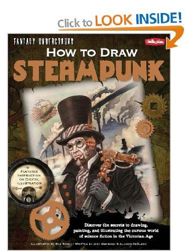 How to Draw Steampunk: Discover the secrets to drawing, painting, and illustrating the curious world of science fiction in the Victorian Age Fantasy Underground: Amazon.co.uk: Bob Berry, Joey Marsocci, Allison DeBlasio: Books