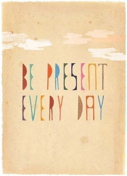 """I believe in living in the """"Present"""" the """"Now""""...Why do I find it so hard?"""