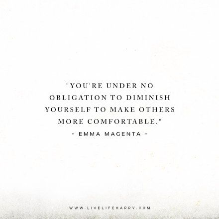 You're under no obligation to diminish yourself to make others more comfortable. - Emma Magenta www.livelifehappy.com