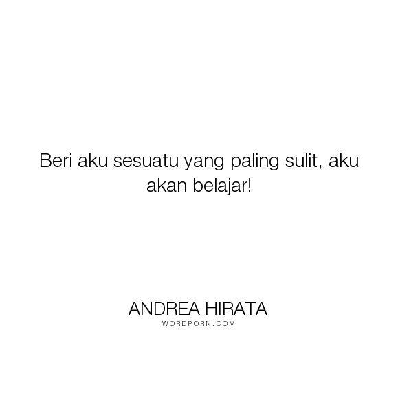 """Andrea Hirata - """"Beri aku sesuatu yang paling sulit, aku akan belajar!"""". inspirational"""