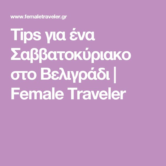 Tips για ένα Σαββατοκύριακο στο Βελιγράδι   Female Traveler