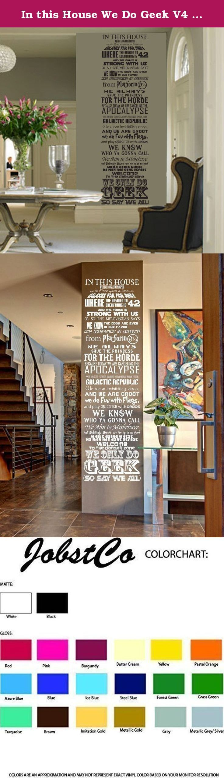 "In this House We Do Geek V4 vinyl wall decal inspired by various geekery fandom fantasy star wars galactica firefly harry potter hobbit. ***This wall decal comes in multiple sizes, select the size you desire*** This is our original poem mash up. Show you are a fan of all things GEEK with our original geekery inspired wall decal. Put it on your wall as a welcome and note that ""We Do Geek"". This poem if you will we designed to try and fit in as many items as we could. It includes items from..."