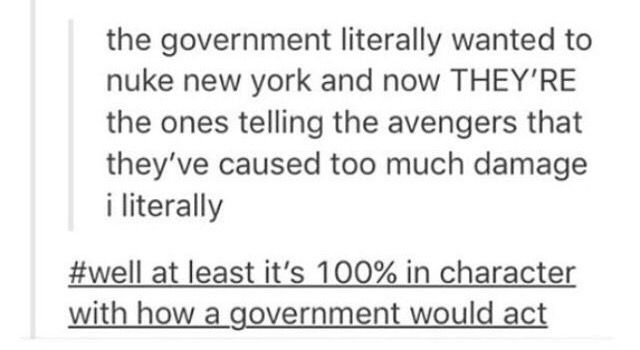 That's why it pisses me off that they OOC'd Tony so he would agree with them. An In-Character Tony would NOT be on the government's side. That movie made no fucking sense. I lost my faith in the MCU long before Civil War, but that movie just justified it.