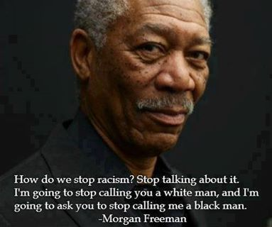 "One of my favorite quotes: ""How do we stop racism? Stop talking about it. I'm going to stop calling you a white man, and I'm going to ask you to stop calling me a black man,"" Morgan Freeman. He's absolutely right. Quit feeding the divide because you're angry. Quit being angry."