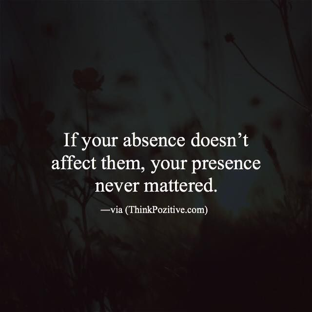 If your absence doesnt affect them your presence never mattered. via (http://ift.tt/1QWx9sf)