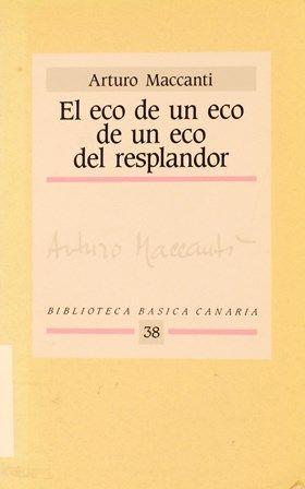 El eco de un eco de un eco del resplandor : (obra poética) / Arturo Maccanti. -- [Canarias] : Viceconsejería de Cultura y Deportes, 1989. http://absysnetweb.bbtk.ull.es/cgi-bin/abnetopac01?TITN=113310