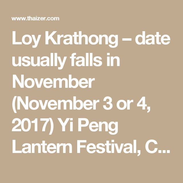 Loy Krathong – date usually falls in November (November 3 or 4, 2017) Yi Peng Lantern Festival, Chiang Mai – held to coincide with Loy Krathong (probable dates November 2-5, 2017) Elephant Round-up Festival, Surin – third weekend in November (November 16-19, 2017) Monkey Banquet Festival, Lopburi – last Sunday in November (November 26, 2017)