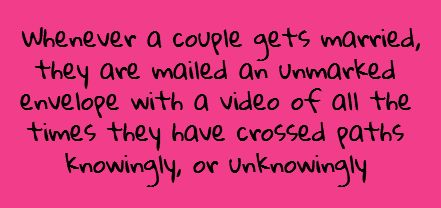writing prompt // whenever a couple gets married, they are mailed an unmarked envelope with a video of all the time they have crossed paths knowingly, or unknowingly.