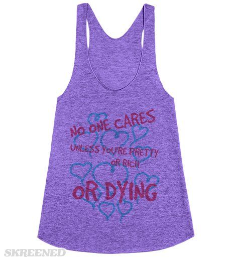 NO ONE CARES UNLESS YOU'RE PRETTY OR RICH OR DYING  Printed on Skreened Racerback