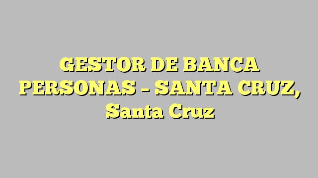GESTOR DE BANCA PERSONAS - SANTA CRUZ, Santa Cruz