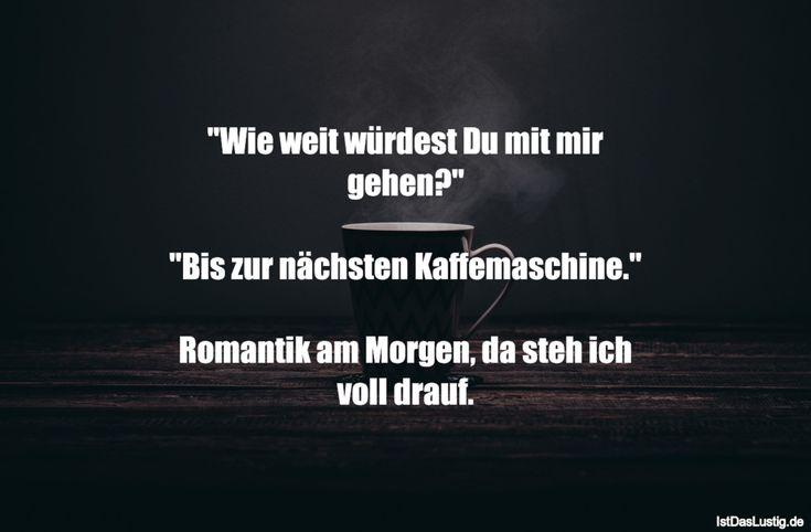 """""""Wie weit würdest Du mit mir gehen?""""  """"Bis zur nächsten Kaffemaschine.""""  Romantik am Morgen, da steh ich voll drauf. ... gefunden auf https://www.istdaslustig.de/spruch/3842 #lustig #sprüche #fun #spass"""