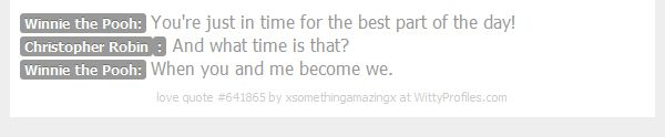 Winnie the Pooh: You're just in time for the best part of the day! Christopher Robin: And what time is that? Winnie the Pooh: When you and me become we.  - Witty Profiles Quote 641865 http://wittyprofiles.com/q/641865