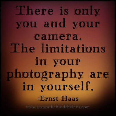 There is only you and your camera. The limitations in your photography are in yourself. ~Ernst Haas