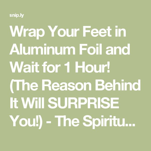 Wrap Your Feet in Aluminum Foil and Wait for 1 Hour! (The Reason Behind It Will SURPRISE You!) - The Spiritualist