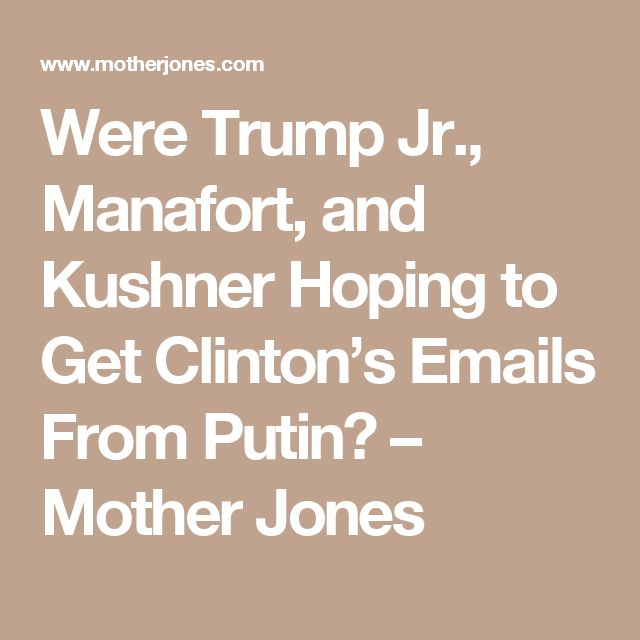 Were Trump Jr., Manafort, and Kushner Hoping to Get Clinton's Emails From Putin? – Mother Jones