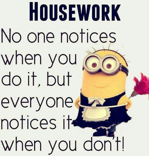 Housework: No one notices when you do it, but everyone notices out when you don't! This is so true