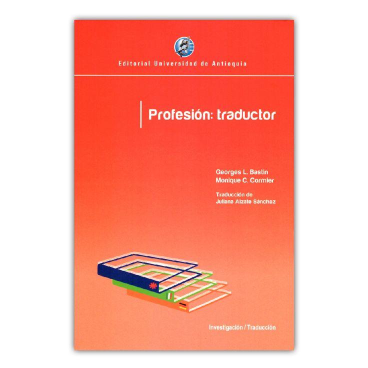 Profesión: traductor – Georges L. Bastin y Monique C. Cormier – Editorial Universidad de Antioquia www.librosyeditores.com Editores y distribuidores.