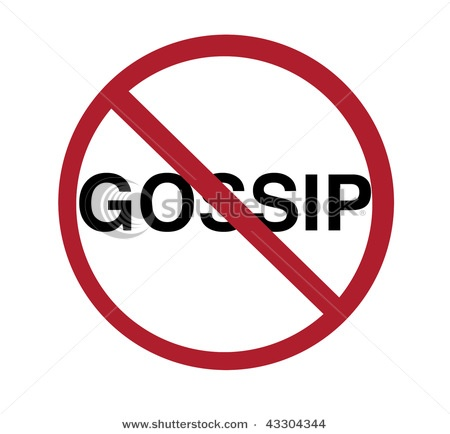 No Gossip sign  Proverbs 26:20 Where no wood is, there the fire goeth out: so where there is no talebearer, the strife ceaseth.  Proverbs 16:28 A perverse man spreads strife, And a slanderer separates intimate friends.   Proverbs 6:19 A false witness who utters lies, And one who spreads strife among brothers.   Proverbs 20:19 He who goes about as a slanderer reveals secrets, Therefore do NOT associate with a gossip.