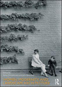 Women, Modernity, and Landscape Architecture Edited by Sonja Dümpelmann, John Beardsley