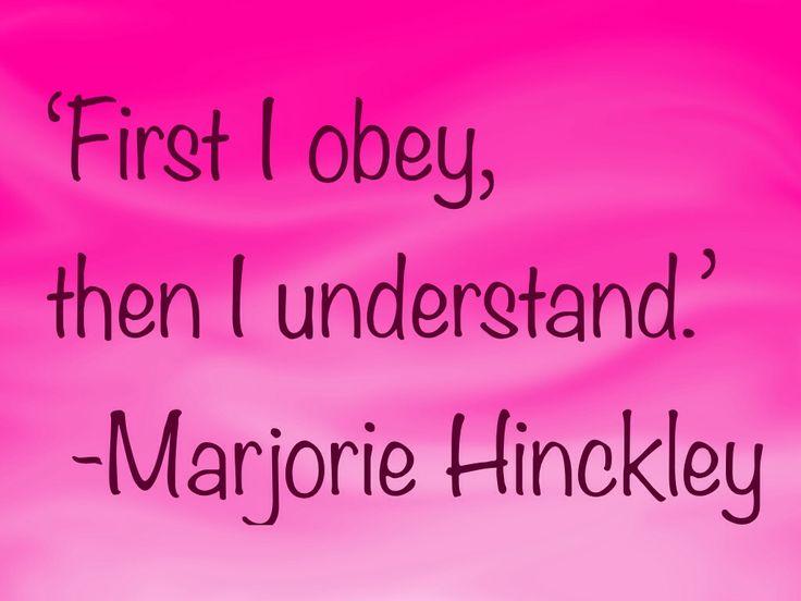 First I obey, then I understand. -Marjorie Hinckley