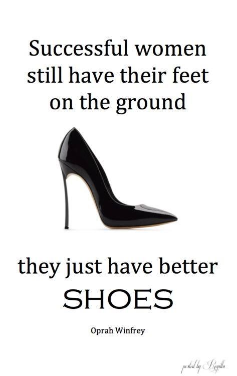 Successful women still have their feet on the ground. They just have better SHOES Oprah Winfrey