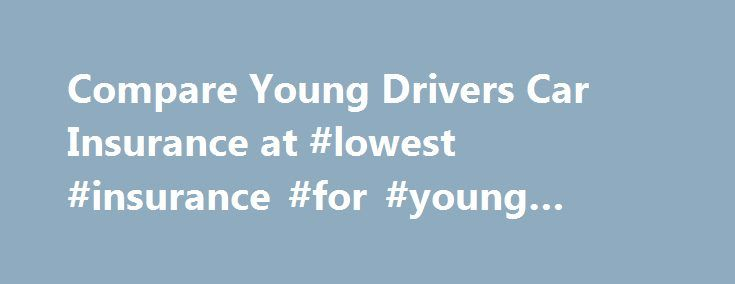Compare Young Drivers Car Insurance at #lowest #insurance #for #young #drivers http://stock.nef2.com/compare-young-drivers-car-insurance-at-lowest-insurance-for-young-drivers/  # Young drivers' car insurance Key points Young drivers pay more because of inexperience, reputation and risk Driving without insurance is illegal and you risk having your licence revoked Follow our tips for help in getting the right cover and keeping the price affordable As a young driver, getting car insurance at…