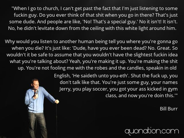 Bill Burr Quotes - When I go to church, I can't get past the fact that I'm just listening to some fuckin guy. Do you ev... - Picture Quote