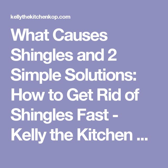 What Causes Shingles and 2 Simple Solutions: How to Get Rid of Shingles Fast - Kelly the Kitchen Kop