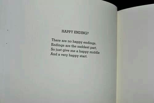 There are no happy endings. Endings are the saddest part. So just give me a happy middle and a very happy start.